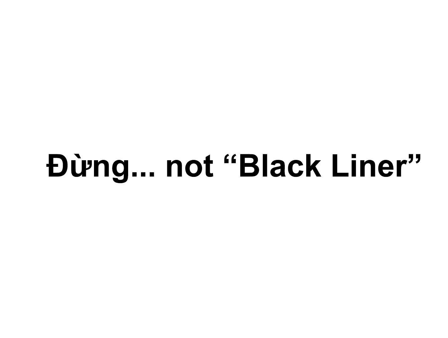 """Đừng...not """"Black Liner"""""""